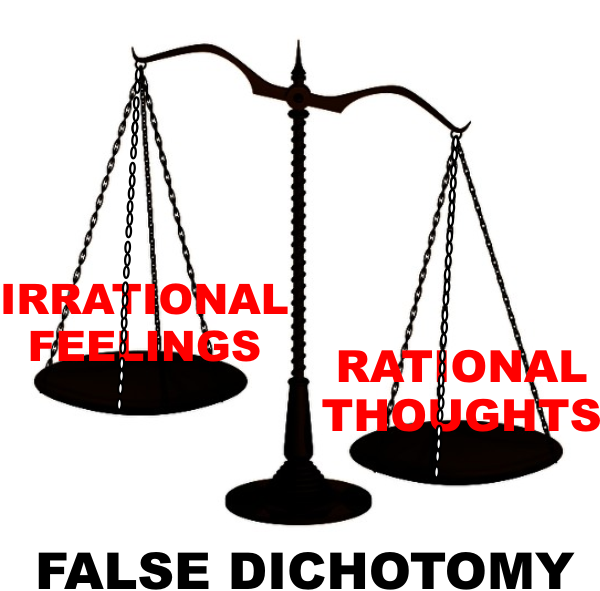 false dichotomy of rational thoughts versus irrational feelings